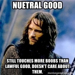 Not this day Aragorn - NUETRAL GOOD still touches more boobs than lawful good, doesn't care about them.