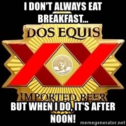 Dos Equis - I don't always eat breakfast... But when I do, it's after noon!