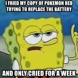 Tough Spongebob - I fried my copy of pokemon red trying to replace the battery and only cried for a week