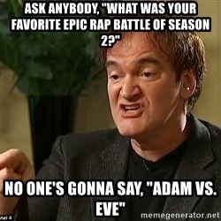 """Quentin Tarantino - Ask anybody, """"What was your favorite Epic Rap Battle of Season 2?"""" No one's gonna say, """"Adam vs. Eve"""""""
