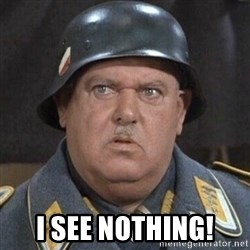Sergeant Schultz -  I see nothing!
