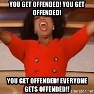 giving oprah - You get offended! You get offended! You get offended! Everyone gets offended!!