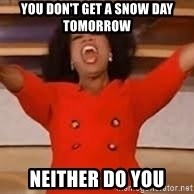 giving oprah - You don't get a snow day tomorrow Neither do you