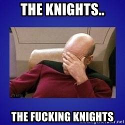 Picard facepalm  - The Knights.. THE FUCKING KNIGHTS