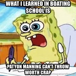 Spongebob What I Learned In Boating School Is - What I learned in boating school is  Patyon Manning can't throw worth crap