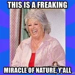 Paula Deen - This is a freaking  miracle of nature, Y'all