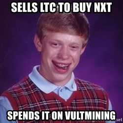 Bad Luck Brian - Sells LTC to buy NXT spends it on vultmining