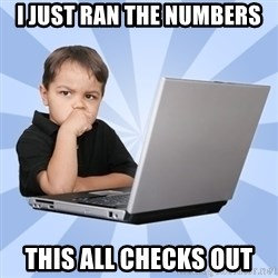 Programmers son - I just ran the numbers This all checks out