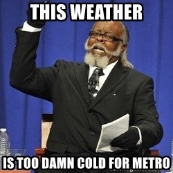 Rent Is Too Damn High - this weather is too damn cold for metro