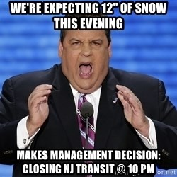 "Hungry Chris Christie - we're expecting 12"" of snow this evening makes management decision: closing NJ Transit @ 10 PM"
