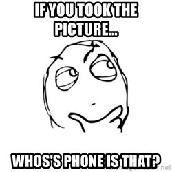 thinking guy - if you took the picture... whos's phone is that?