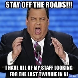 Hungry Chris Christie - Stay off the roads!!! I have all of my staff looking for the last Twinkie in NJ