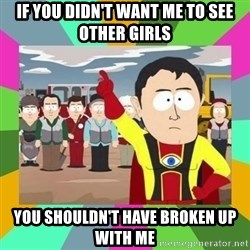 Captain  Obvious South Park - If you didn't want me to see other girls you shouldn't have broken up with me