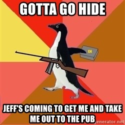 Socially Fed Up Penguin - Gotta go hide Jeff's coming to get me and take me out to the pub