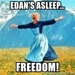 look at all these things - EDAN'S ASLEEP... FREEDOM!