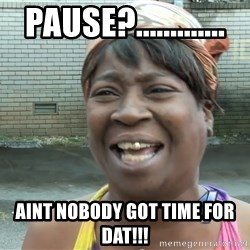 Ain`t nobody got time fot dat - PAUSE?............. aint nobody got time for dat!!!