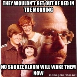 Vengeance Dad - They wouldn't get out of bed in the morning No snooze alarm will wake them now