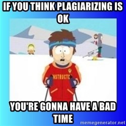 super cool ski instructor - If you think Plagiarizing is ok You're gonna have a bad time