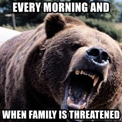 Bear week - Every morning and  When family is threatened