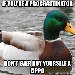 Actual Advice Mallard 1 - if you're a procrastinator don't ever buy yourself a zippo
