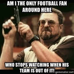 am i the only one around here - AM I THE ONLY FOOTBALL FAN AROUND HERE WHO STOPS WATCHING WHEN HIS TEAM IS OUT OF IT!
