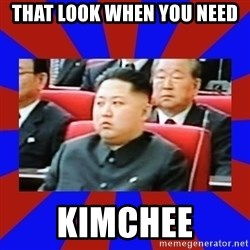 kim jong un - that look when you need kimchee