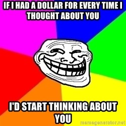 Trollface - If I had a dollar for every time I thought about you I'd start thinking about you