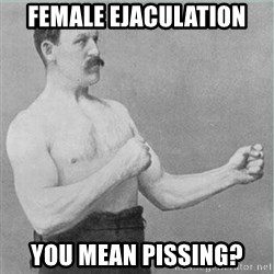 old man boxer  - female ejaculation you mean pissing?