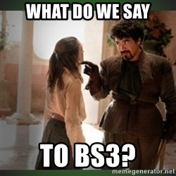 What do we say to the god of death ?  - what do we say to bs3?