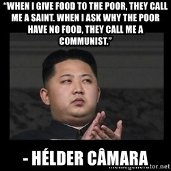 "Kim Jong-hungry - ""When I give food to the poor, they call me a saint. When I ask why the poor have no food, they call me a communist.""  - Hélder Câmara"