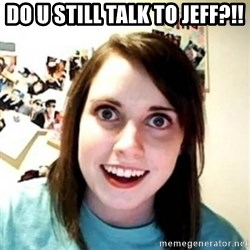 Overprotective Girlfriend - do u still talk to Jeff?!!