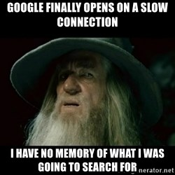 no memory gandalf - Google finally opens on a slow connection I have no memory of what I was going to search for
