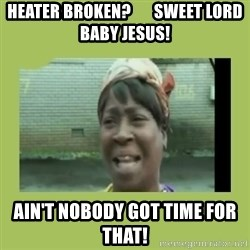 Sugar Brown - Heater broken?       Sweet Lord Baby Jesus! Ain't nobody got time for that!