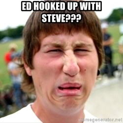 Disgusted Nigel - Ed Hooked Up With Steve???
