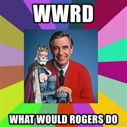 mr rogers  - WWRD What would rogers do