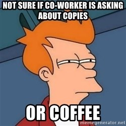 Not sure if troll - Not sure if co-worker is asking about copies or coffee