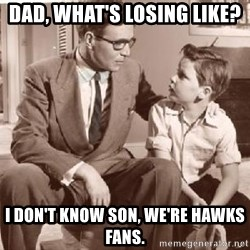 Racist Father - Dad, what's losing like? I don't know son, we're Hawks fans.