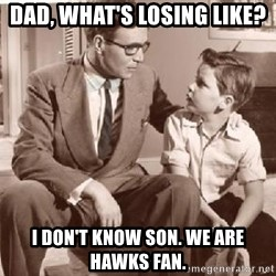 Racist Father - Dad, what's losing like? I don't know son. We are Hawks fan.