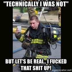 """Furious Firefighter - """"Technically I was not"""" But let's be real.. I FUCKED THAT SHIT UP!"""