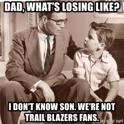 Racist Father - Dad, what's losing like? I don't know son. We're not Trail Blazers fans.