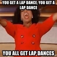 giving oprah - YOU GET A LAP DANCE, YOU GET A LAP DANCE YOU ALL GET LAP DANCES