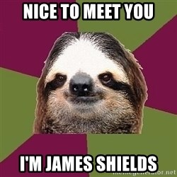 Just-Lazy-Sloth - nice to meet you I'm James shields