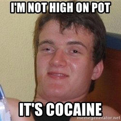 high/drunk guy - I'm not high on pot It's cocaine