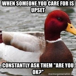 "Malicious advice mallard - When someone you care for is upset constantly ask them ""are you ok?"""