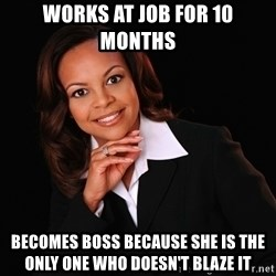 Irrational Black Woman - Works at job for 10 months becomes boss because she is the only one who doesn't blaze it