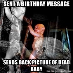 dead babies - Sent a birthday message Sends back picture of dead baby