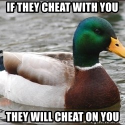 Actual Advice Mallard 1 - If they cheat with you They will cheat on you