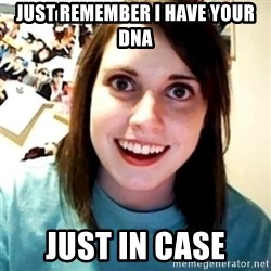 Overly Obsessed Girlfriend - just remember i have your dna just in case