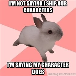 Roleplay Shipper Bunny - I'm not saying I ship our characters I'm saying my character does