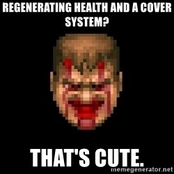 Bloody Doom Guy - Regenerating health and a cover system? That's cute.